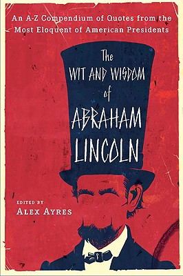 The Wit and Wisdom of Abraham Lincoln By Ayres, Alex (EDT)